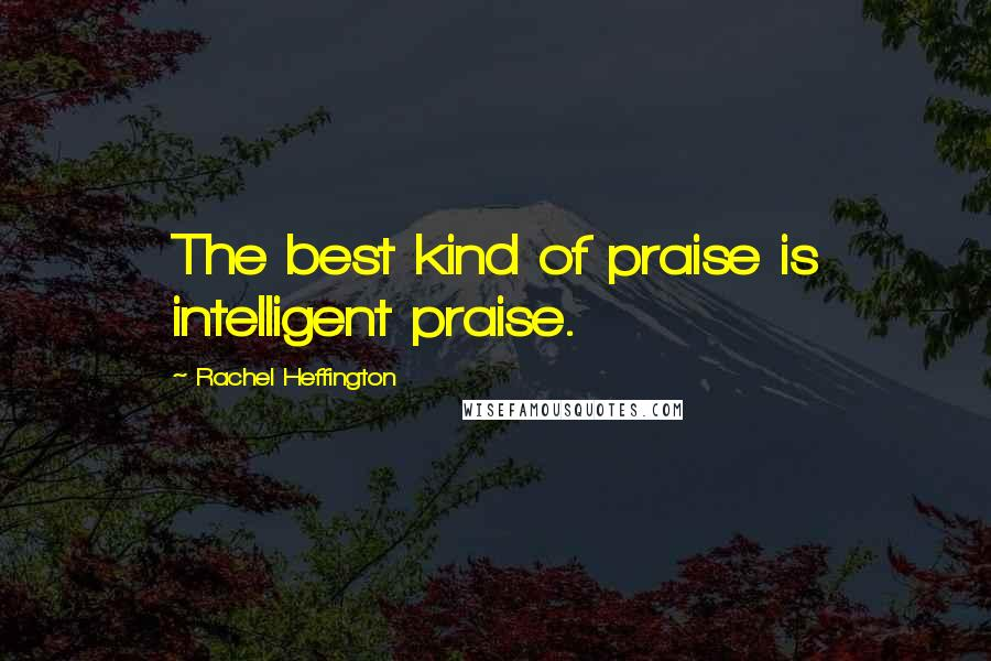 Rachel Heffington quotes: The best kind of praise is intelligent praise.