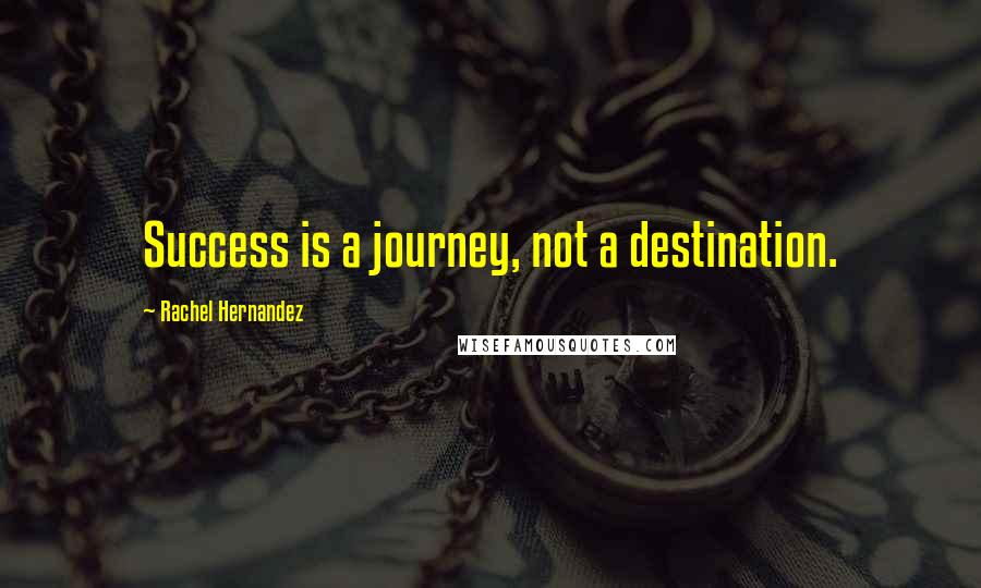Rachel Hernandez quotes: Success is a journey, not a destination.