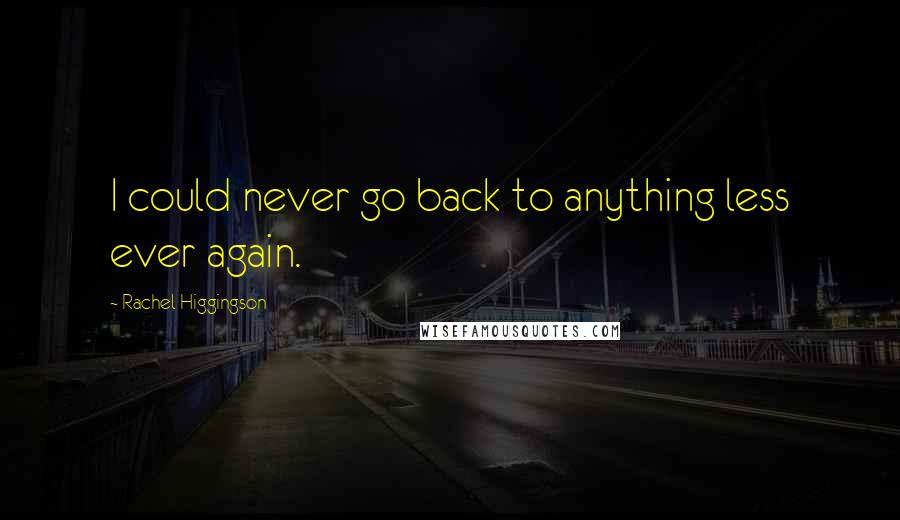 Rachel Higgingson quotes: I could never go back to anything less ever again.