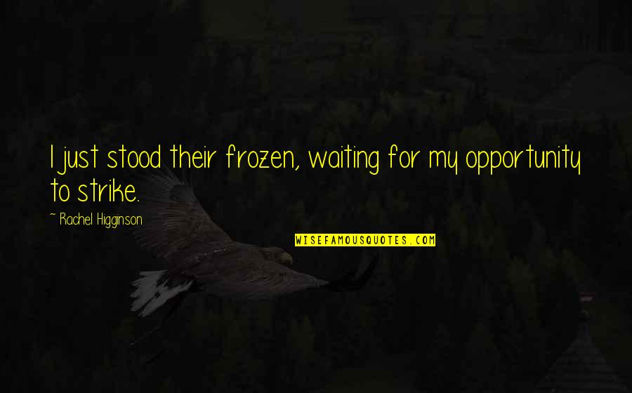 Rachel Higginson Quotes By Rachel Higginson: I just stood their frozen, waiting for my