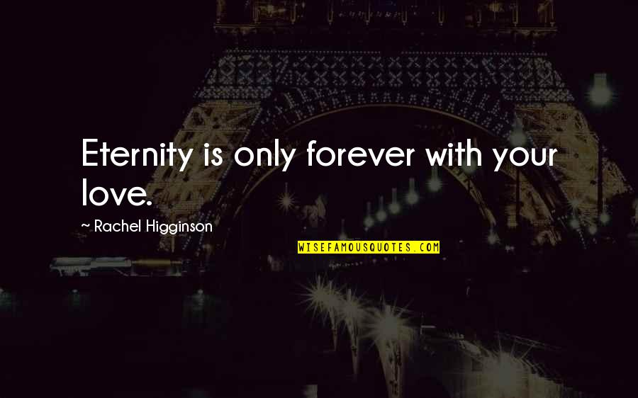 Rachel Higginson Quotes By Rachel Higginson: Eternity is only forever with your love.