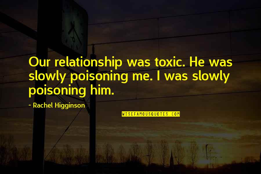 Rachel Higginson Quotes By Rachel Higginson: Our relationship was toxic. He was slowly poisoning