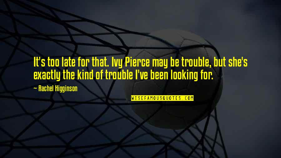 Rachel Higginson Quotes By Rachel Higginson: It's too late for that. Ivy Pierce may