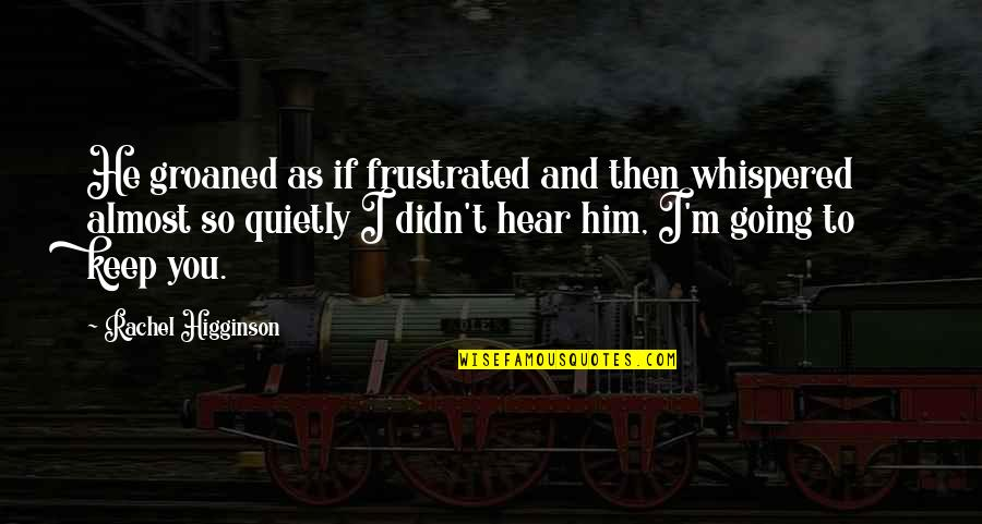 Rachel Higginson Quotes By Rachel Higginson: He groaned as if frustrated and then whispered