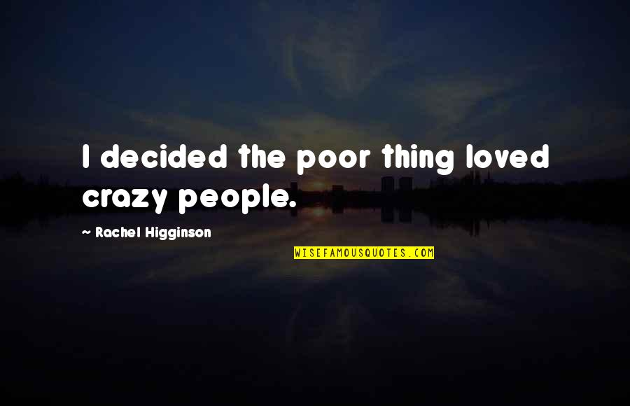 Rachel Higginson Quotes By Rachel Higginson: I decided the poor thing loved crazy people.