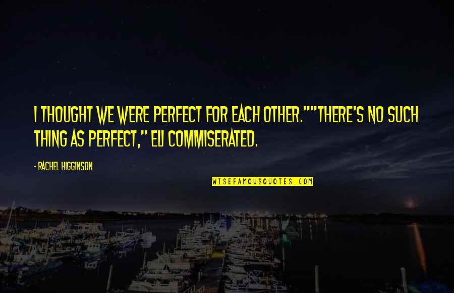 """Rachel Higginson Quotes By Rachel Higginson: I thought we were perfect for each other.""""""""There's"""