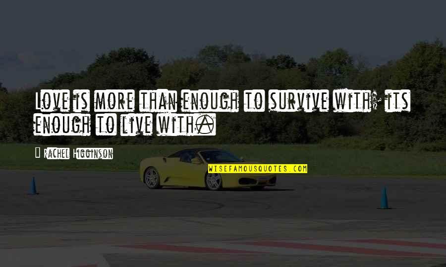 Rachel Higginson Quotes By Rachel Higginson: Love is more than enough to survive with;