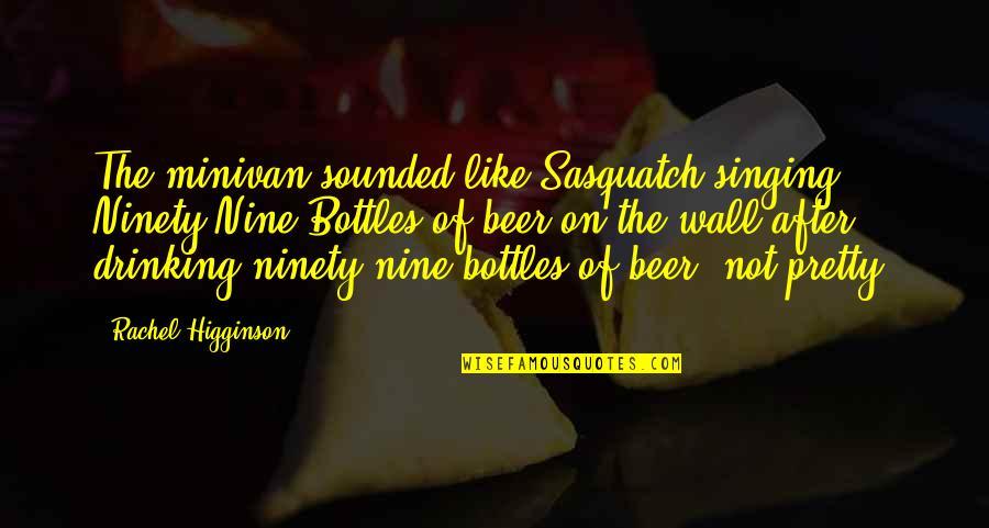 Rachel Higginson Quotes By Rachel Higginson: The minivan sounded like Sasquatch singing Ninety-Nine Bottles