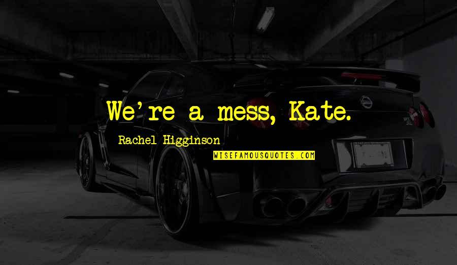 Rachel Higginson Quotes By Rachel Higginson: We're a mess, Kate.