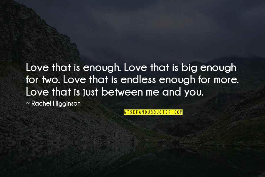 Rachel Higginson Quotes By Rachel Higginson: Love that is enough. Love that is big