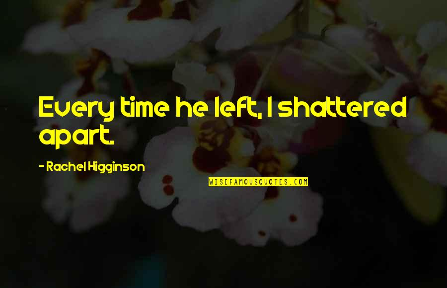 Rachel Higginson Quotes By Rachel Higginson: Every time he left, I shattered apart.