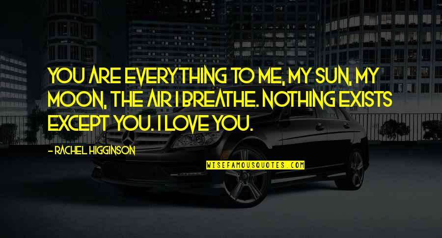 Rachel Higginson Quotes By Rachel Higginson: You are everything to me, my sun, my