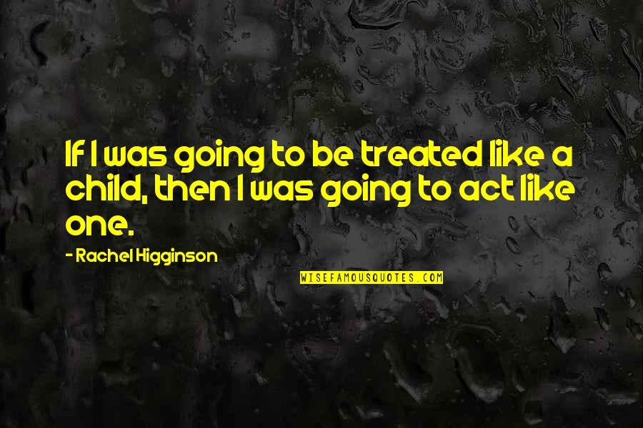 Rachel Higginson Quotes By Rachel Higginson: If I was going to be treated like