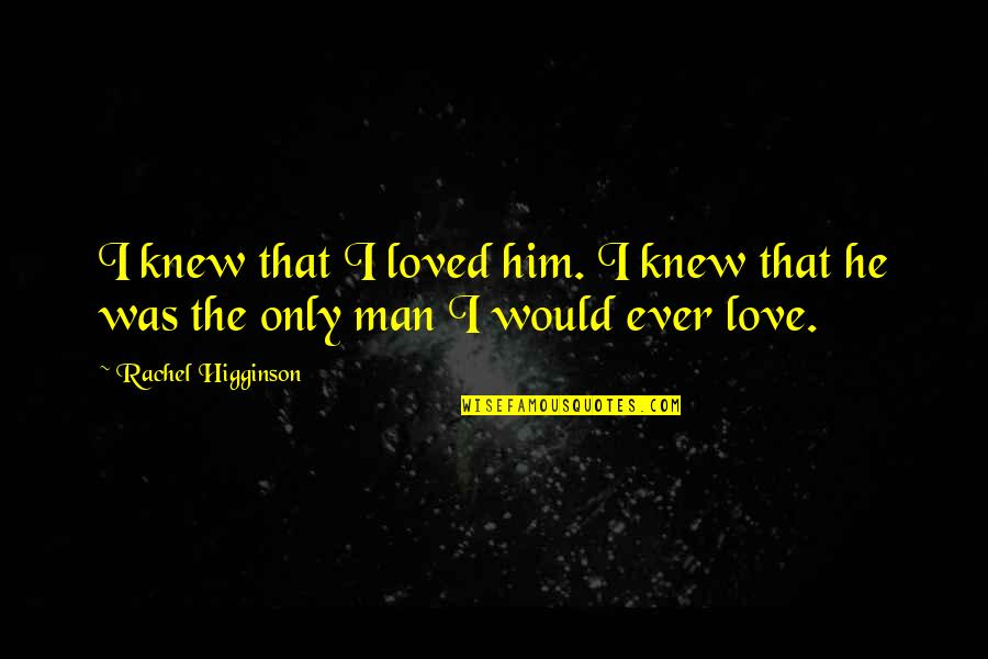 Rachel Higginson Quotes By Rachel Higginson: I knew that I loved him. I knew