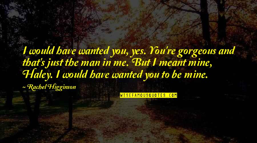 Rachel Higginson Quotes By Rachel Higginson: I would have wanted you, yes. You're gorgeous