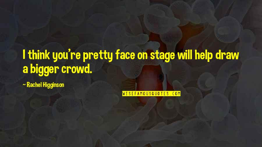 Rachel Higginson Quotes By Rachel Higginson: I think you're pretty face on stage will