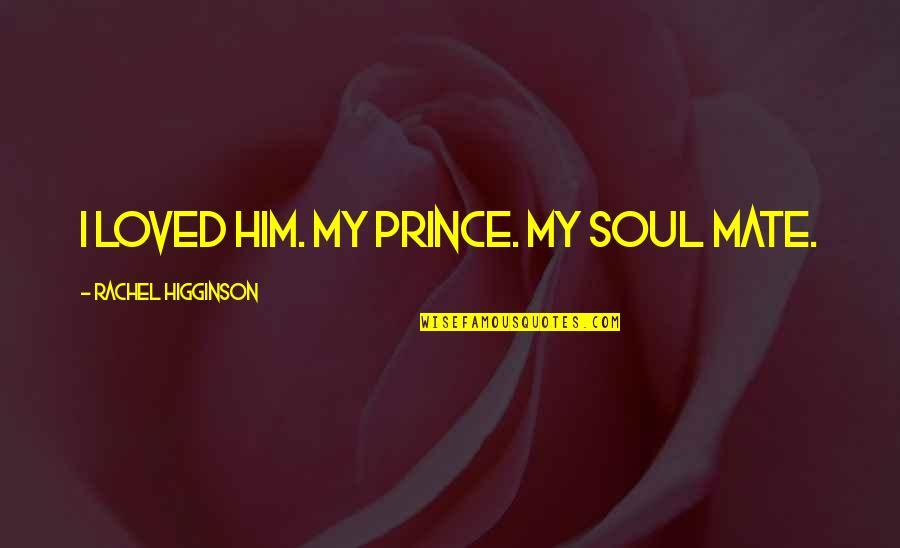 Rachel Higginson Quotes By Rachel Higginson: I loved him. My prince. My soul mate.