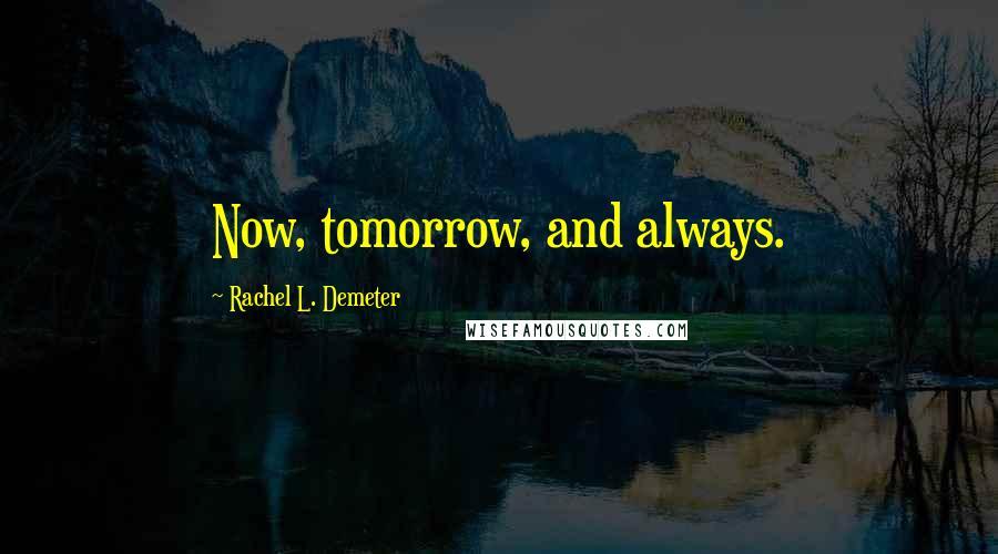 Rachel L. Demeter quotes: Now, tomorrow, and always.