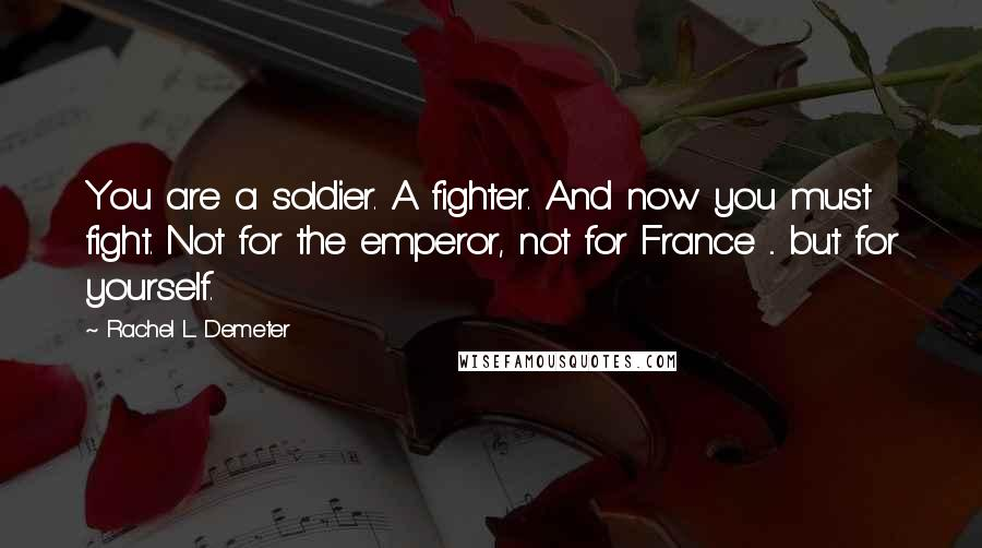 Rachel L. Demeter quotes: You are a soldier. A fighter. And now you must fight. Not for the emperor, not for France ... but for yourself.