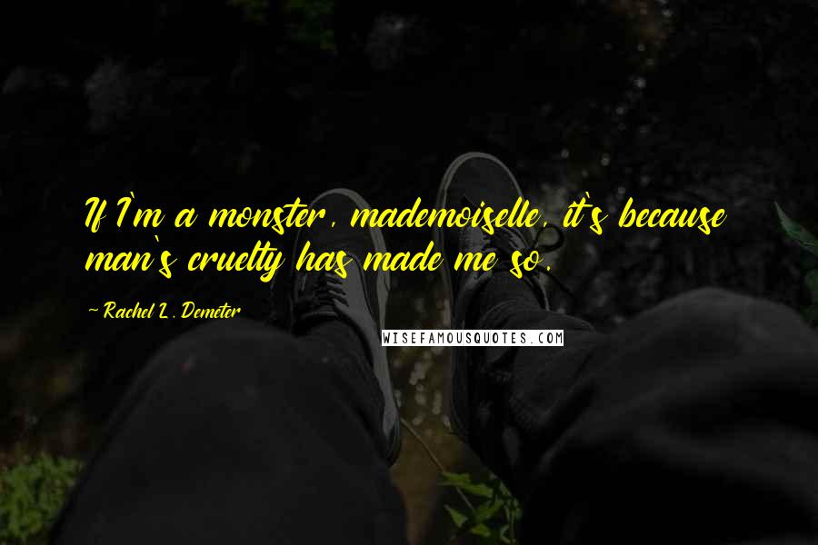 Rachel L. Demeter quotes: If I'm a monster, mademoiselle, it's because man's cruelty has made me so.