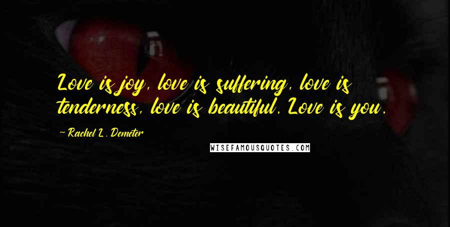Rachel L. Demeter quotes: Love is joy, love is suffering, love is tenderness, love is beautiful. Love is you.