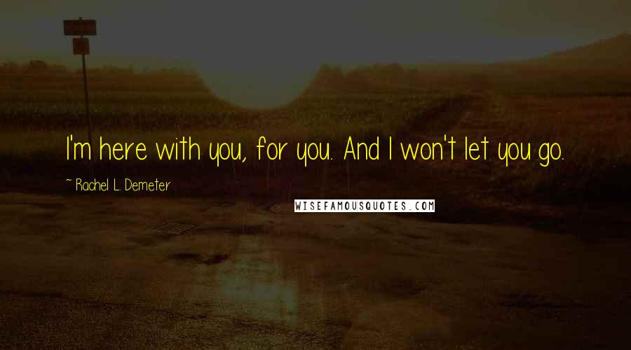 Rachel L. Demeter quotes: I'm here with you, for you. And I won't let you go.