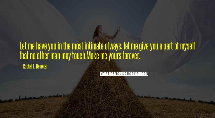 Rachel L. Demeter quotes: Let me have you in the most intimate ofways, let me give you a part of myself that no other man may touch.Make me yours forever.