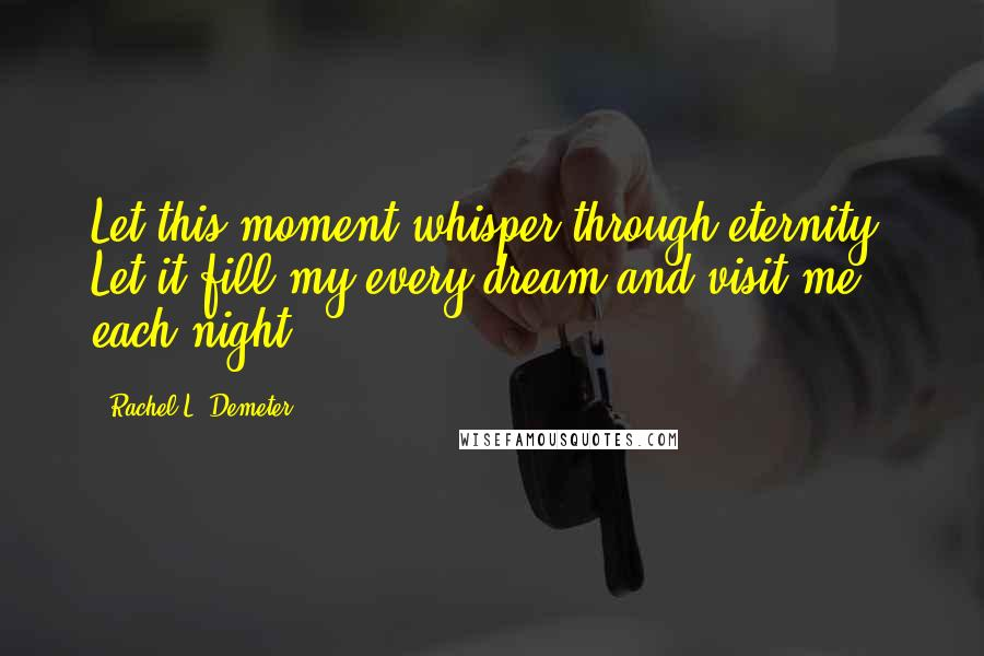 Rachel L. Demeter quotes: Let this moment whisper through eternity. Let it fill my every dream and visit me each night.