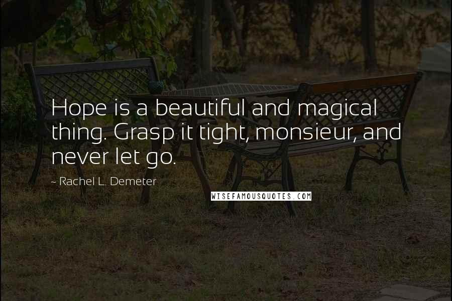 Rachel L. Demeter quotes: Hope is a beautiful and magical thing. Grasp it tight, monsieur, and never let go.