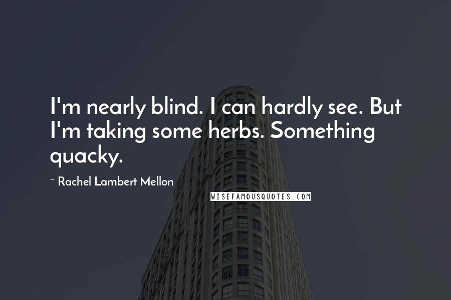 Rachel Lambert Mellon quotes: I'm nearly blind. I can hardly see. But I'm taking some herbs. Something quacky.