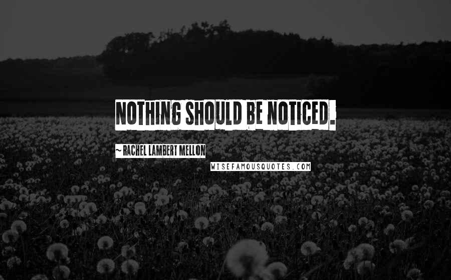 Rachel Lambert Mellon quotes: Nothing should be noticed.