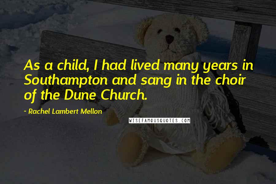 Rachel Lambert Mellon quotes: As a child, I had lived many years in Southampton and sang in the choir of the Dune Church.