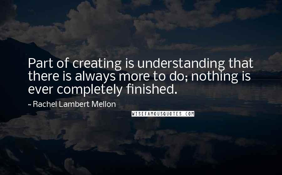 Rachel Lambert Mellon quotes: Part of creating is understanding that there is always more to do; nothing is ever completely finished.