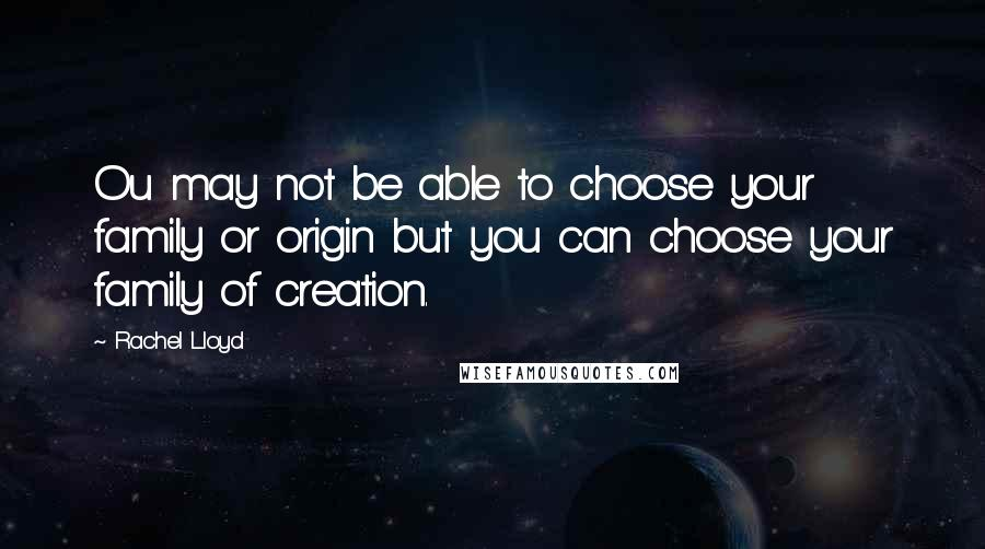 Rachel Lloyd quotes: Ou may not be able to choose your family or origin but you can choose your family of creation.