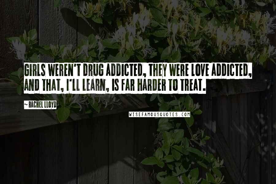 Rachel Lloyd quotes: Girls weren't drug addicted, they were love addicted, and that, I'll learn, is far harder to treat.