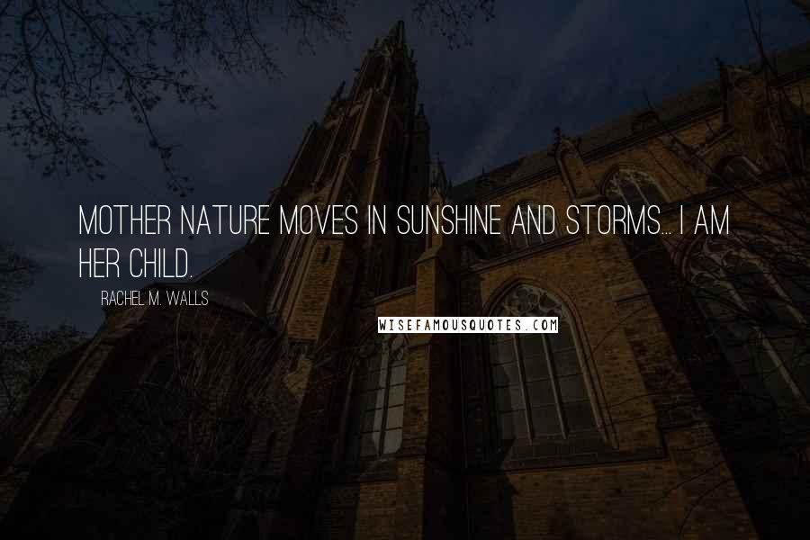 Rachel M. Walls quotes: Mother Nature moves in sunshine and storms... I am her child.