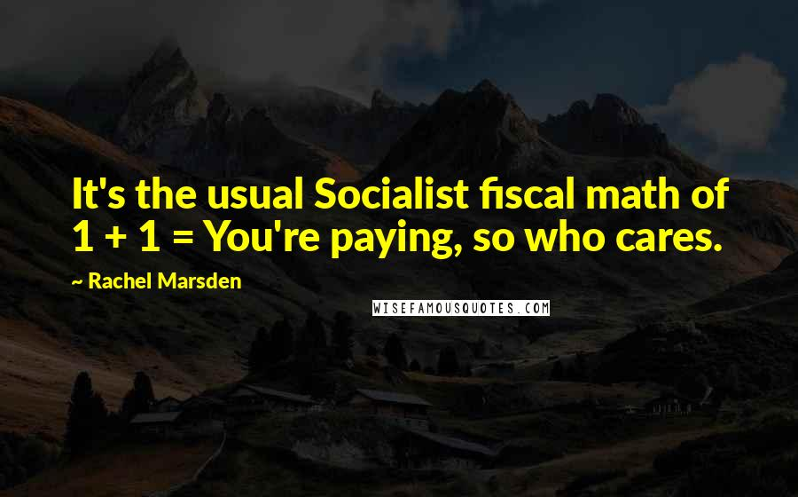 Rachel Marsden quotes: It's the usual Socialist fiscal math of 1 + 1 = You're paying, so who cares.