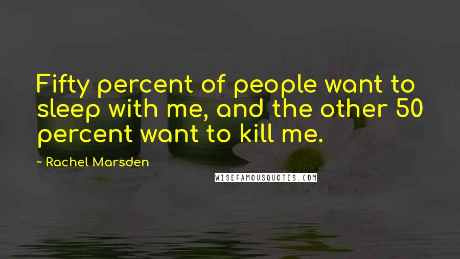 Rachel Marsden quotes: Fifty percent of people want to sleep with me, and the other 50 percent want to kill me.