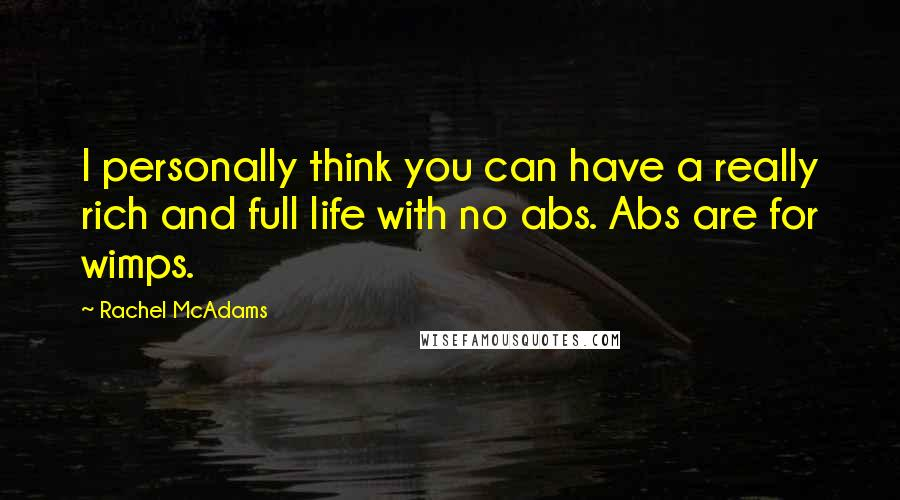 Rachel McAdams quotes: I personally think you can have a really rich and full life with no abs. Abs are for wimps.
