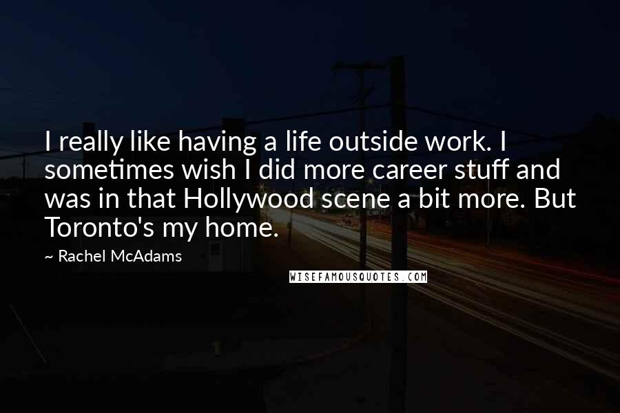 Rachel McAdams quotes: I really like having a life outside work. I sometimes wish I did more career stuff and was in that Hollywood scene a bit more. But Toronto's my home.