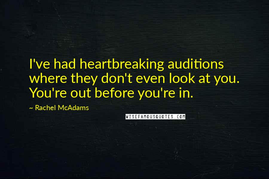 Rachel McAdams quotes: I've had heartbreaking auditions where they don't even look at you. You're out before you're in.
