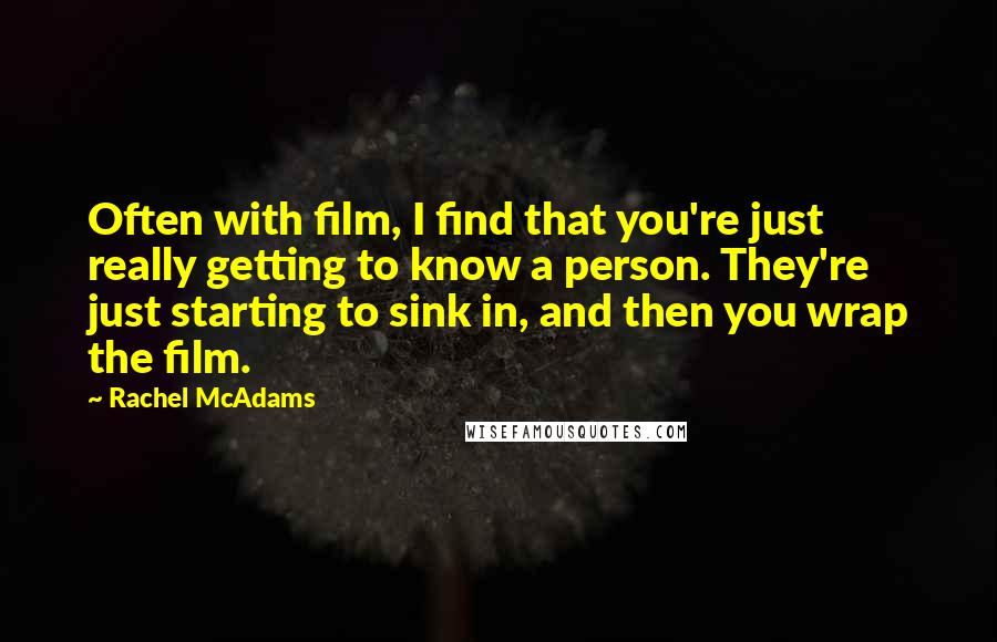 Rachel McAdams quotes: Often with film, I find that you're just really getting to know a person. They're just starting to sink in, and then you wrap the film.