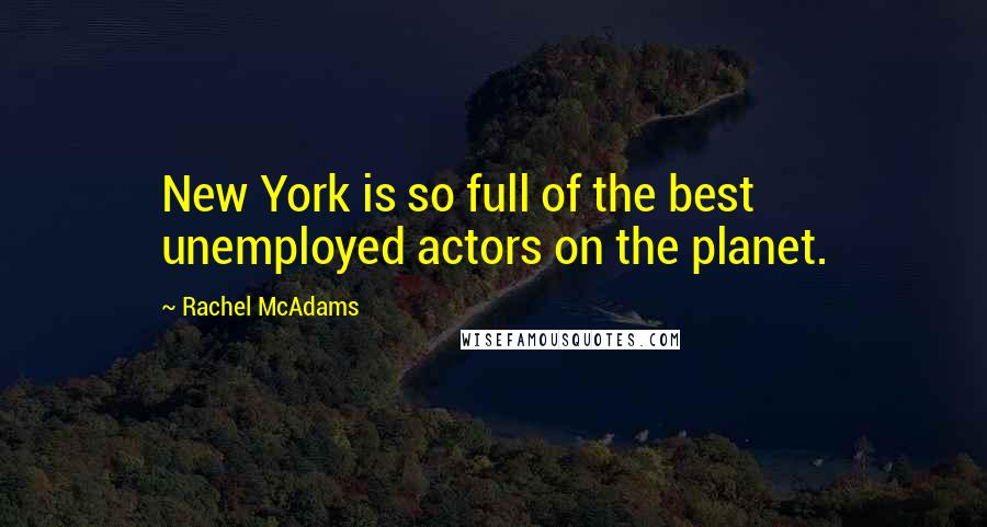 Rachel McAdams quotes: New York is so full of the best unemployed actors on the planet.