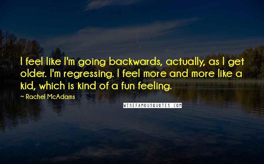 Rachel McAdams quotes: I feel like I'm going backwards, actually, as I get older. I'm regressing. I feel more and more like a kid, which is kind of a fun feeling.