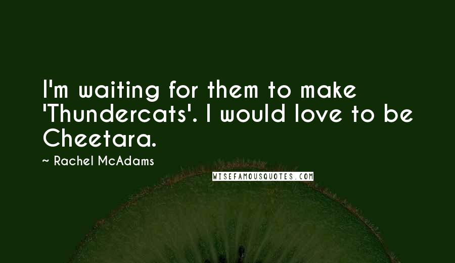 Rachel McAdams quotes: I'm waiting for them to make 'Thundercats'. I would love to be Cheetara.