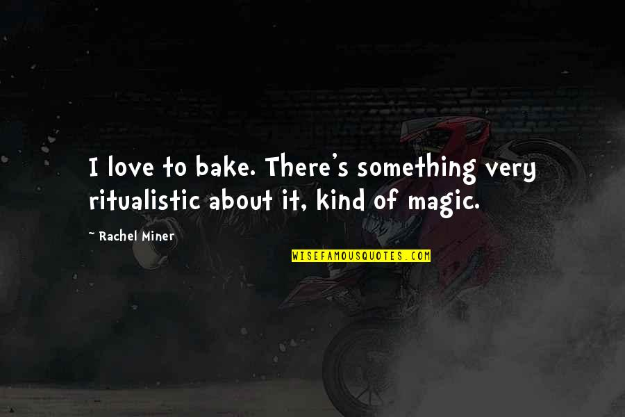 Rachel Miner Quotes By Rachel Miner: I love to bake. There's something very ritualistic