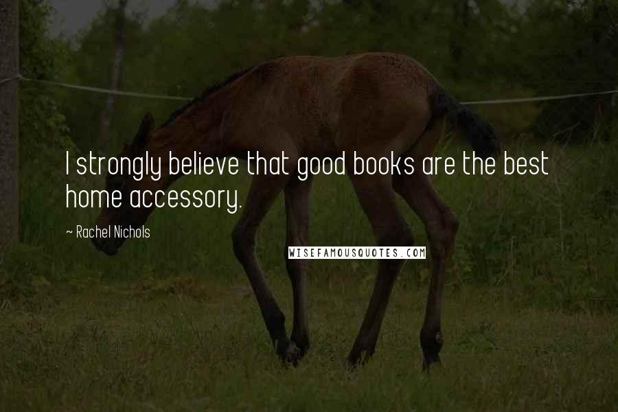 Rachel Nichols quotes: I strongly believe that good books are the best home accessory.