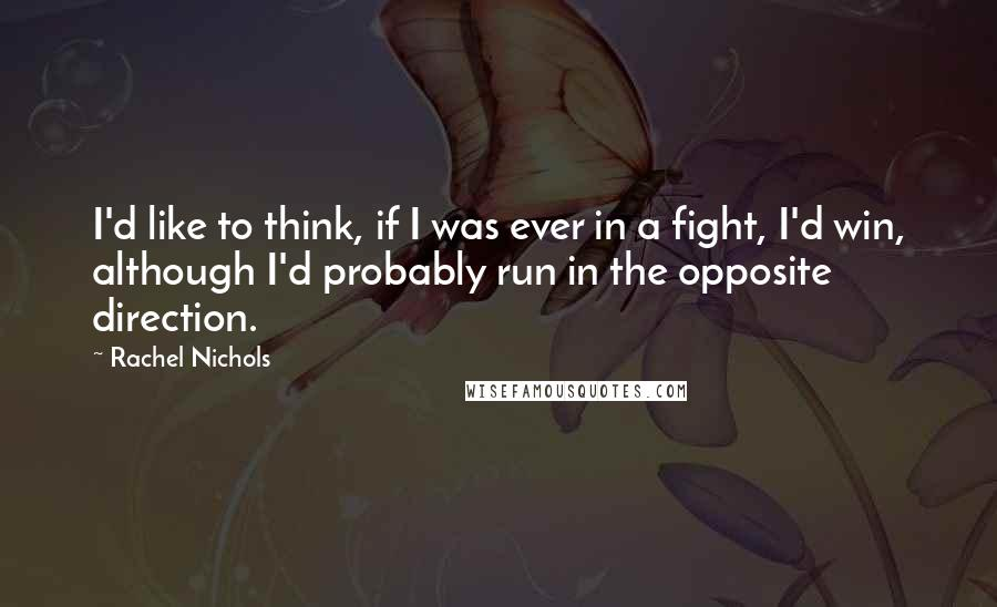 Rachel Nichols quotes: I'd like to think, if I was ever in a fight, I'd win, although I'd probably run in the opposite direction.