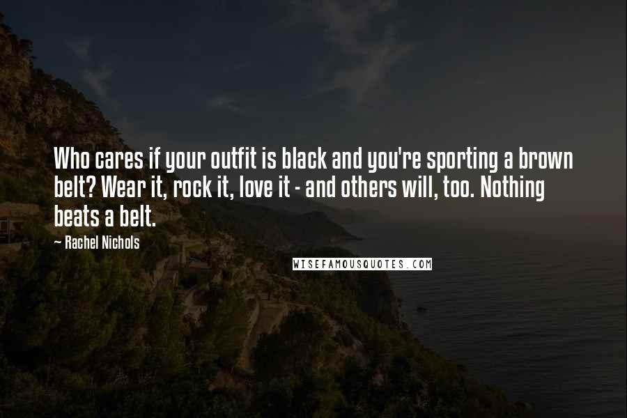 Rachel Nichols quotes: Who cares if your outfit is black and you're sporting a brown belt? Wear it, rock it, love it - and others will, too. Nothing beats a belt.