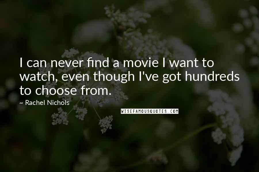 Rachel Nichols quotes: I can never find a movie I want to watch, even though I've got hundreds to choose from.